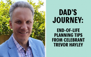 Adelaide celebrant Trevor Hayley offers his end of life planning advice, following his Dad's passing.